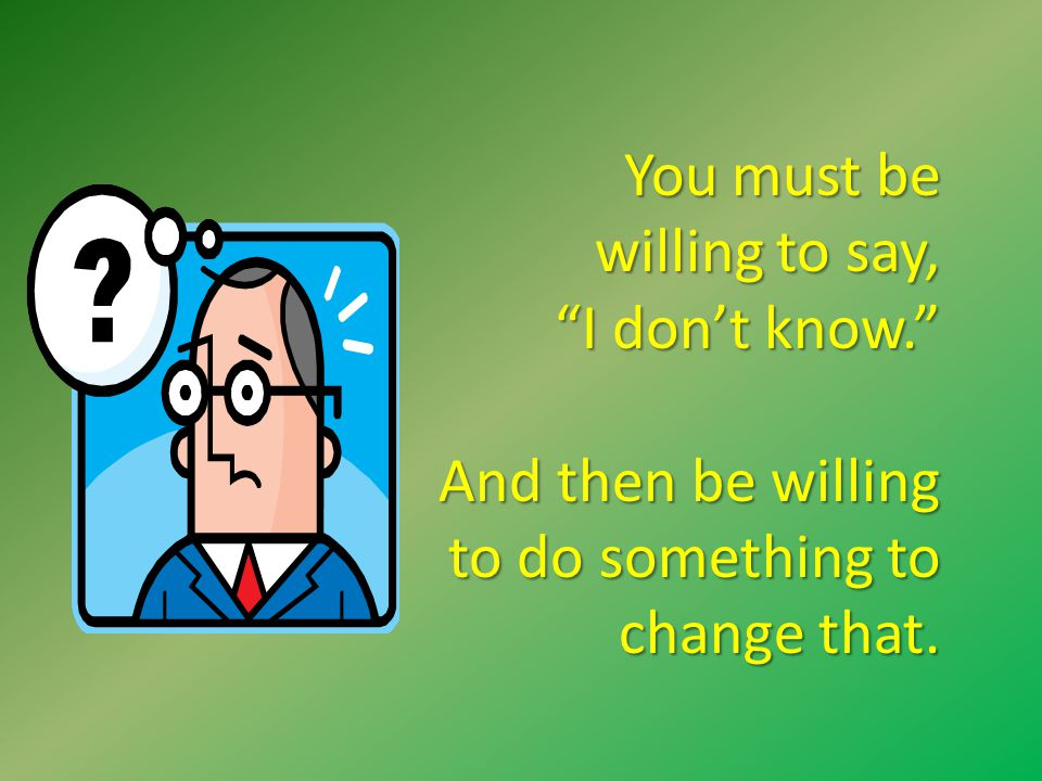 You must be willing to say, I don't know. And then be willing to do something to change that.
