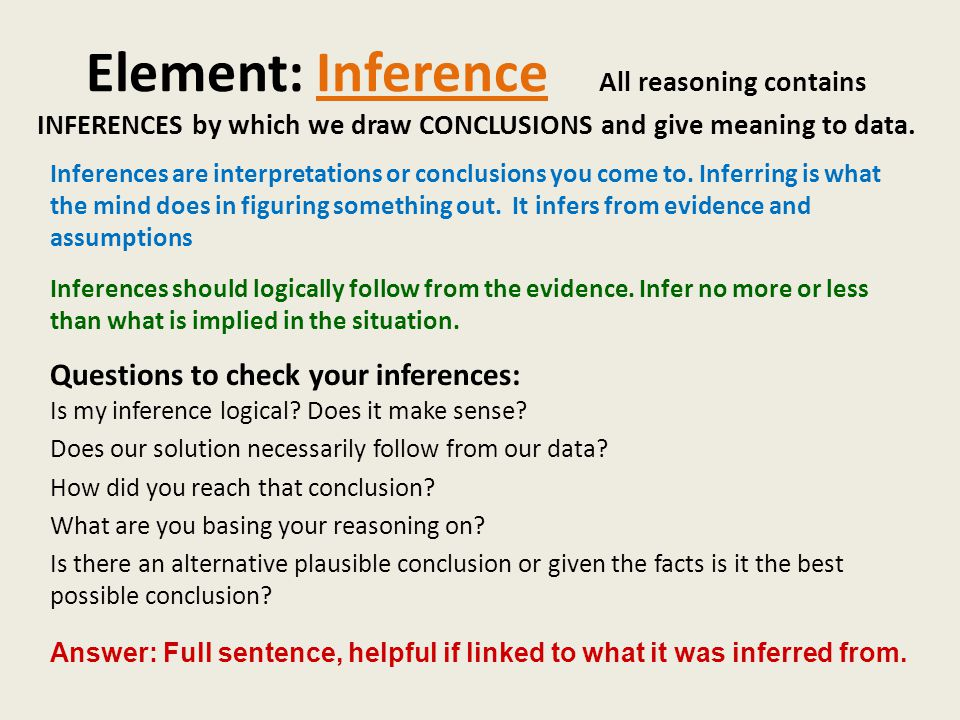 Element: Inference All reasoning contains INFERENCES by which we draw CONCLUSIONS and give meaning to data.