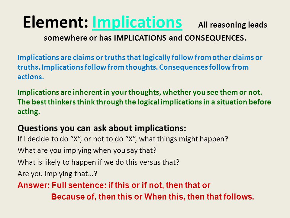 Element: Implications All reasoning leads somewhere or has IMPLICATIONS and CONSEQUENCES.
