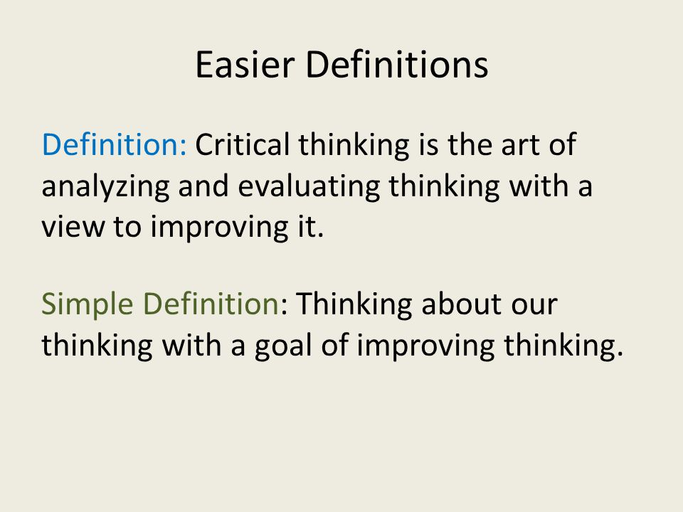 Easier Definitions Definition: Critical thinking is the art of analyzing and evaluating thinking with a view to improving it.