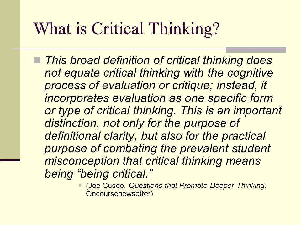 critical thinking means Critical thinking is the ability to apply reasoning and logic to new or unfamiliar ideas, opinions, and situations thinking critically involves seeing things in an open-minded way and examining an idea or concept from as many angles as possible.