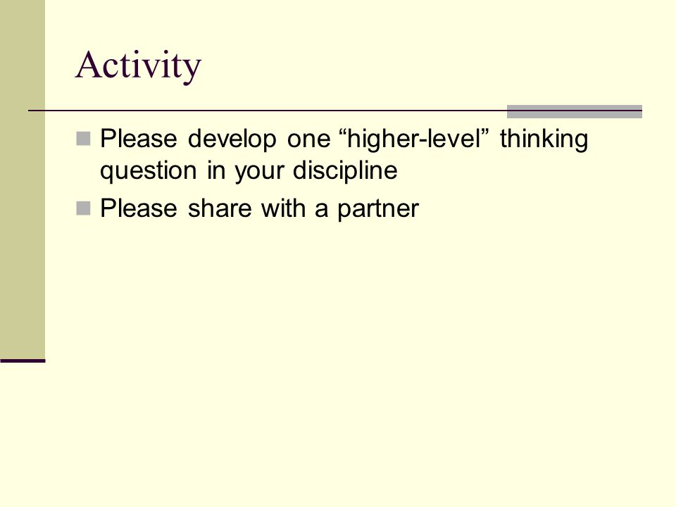 Activity Please develop one higher-level thinking question in your discipline.