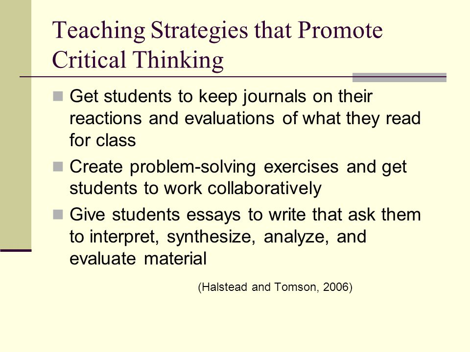 strategies for critical thinking If we teach children everything we know, their knowledge is limited to ours if we teach children to think, their knowledge is limitless our ability to succeed in life is directly proportional to our ability to solve the problems we encounter along life's journey tragically, elementary and.
