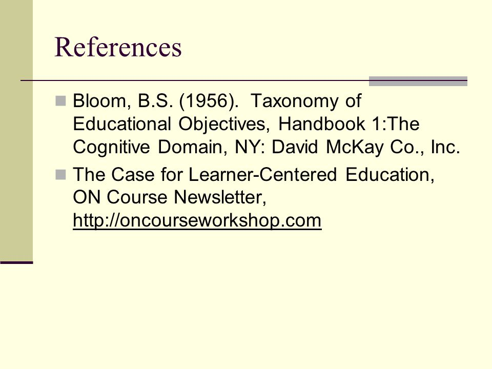 References Bloom, B.S. (1956). Taxonomy of Educational Objectives, Handbook 1:The Cognitive Domain, NY: David McKay Co., Inc.