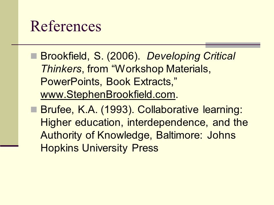 References Brookfield, S. (2006). Developing Critical Thinkers, from Workshop Materials, PowerPoints, Book Extracts, www.StephenBrookfield.com.