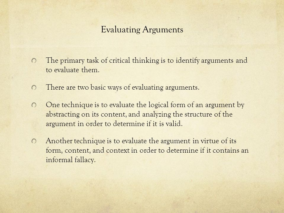 Evaluating Arguments The primary task of critical thinking is to identify arguments and to evaluate them.