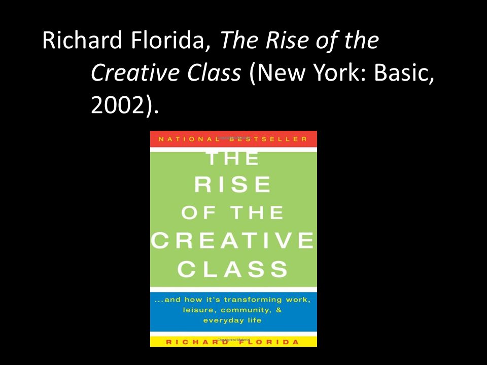 Richard Florida, The Rise of the. Creative Class (New York: Basic,