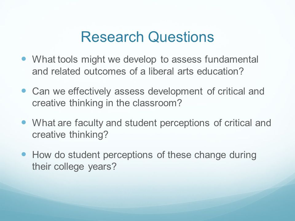Research Questions What tools might we develop to assess fundamental and related outcomes of a liberal arts education
