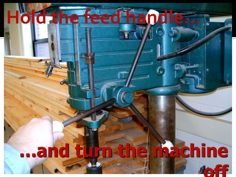 Hold the feed handle… …and turn the machine off