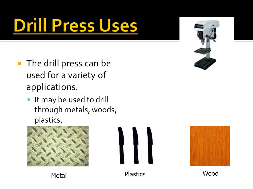 Drill Press Uses The drill press can be used for a variety of applications. It may be used to drill through metals, woods, plastics,