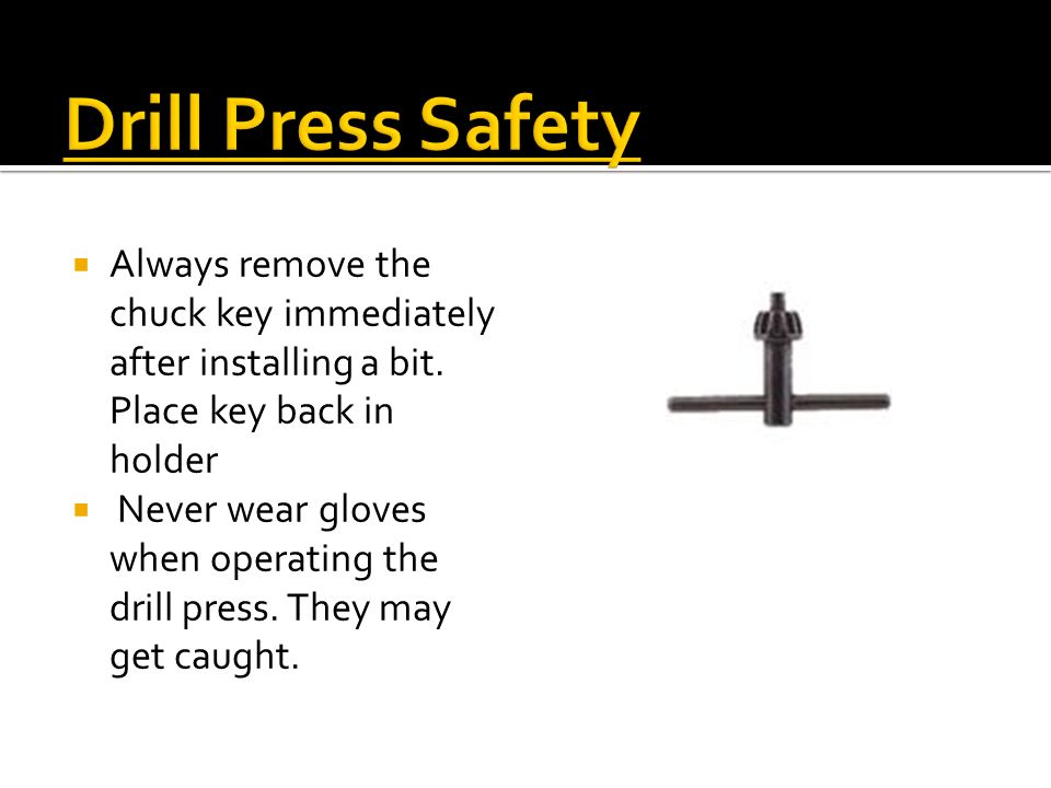 Drill Press Safety Always remove the chuck key immediately after installing a bit. Place key back in holder.