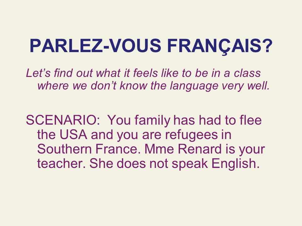 PARLEZ-VOUS FRANÇAIS Let's find out what it feels like to be in a class where we don't know the language very well.