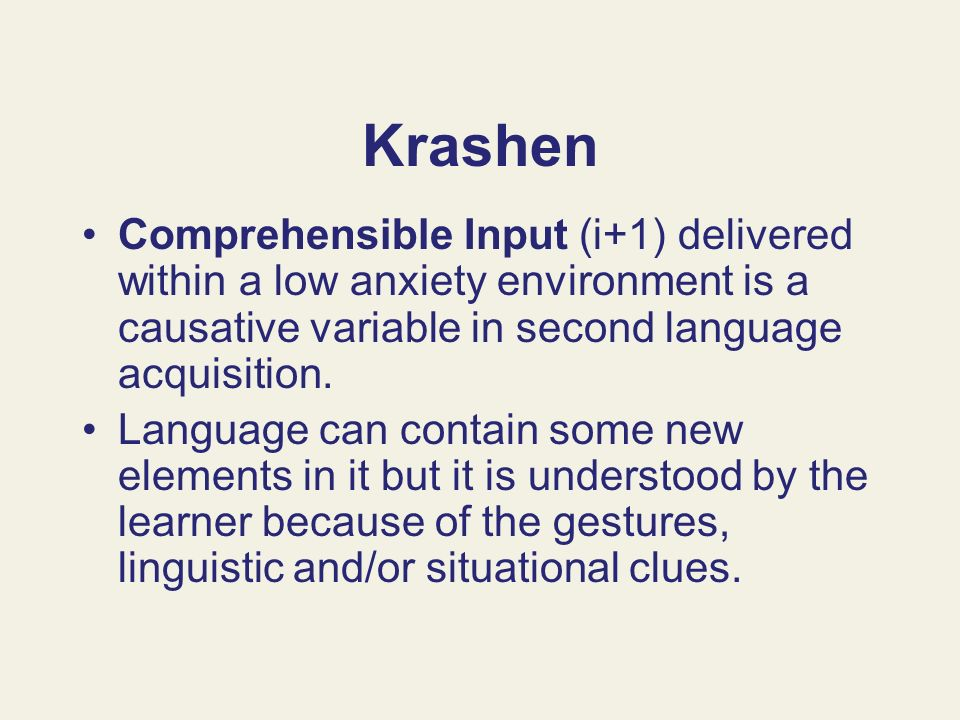 KrashenComprehensible Input (i+1) delivered within a low anxiety environment is a causative variable in second language acquisition.