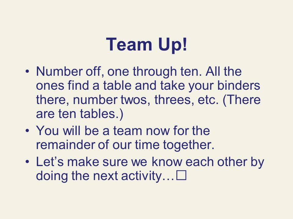Team Up! Number off, one through ten. All the ones find a table and take your binders there, number twos, threes, etc. (There are ten tables.)