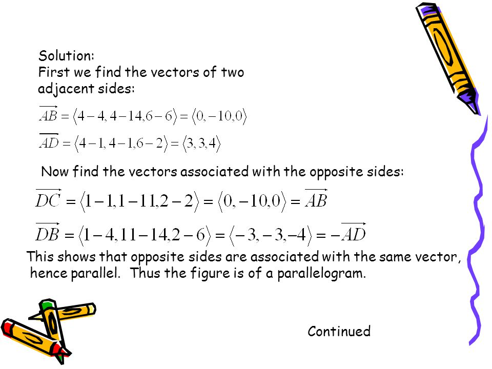 Solution: First we find the vectors of two adjacent sides: Now find the vectors associated with the opposite sides: