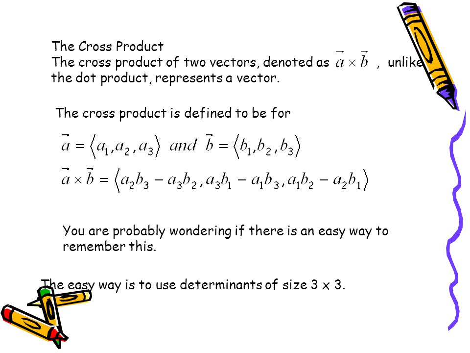 The Cross Product The cross product of two vectors, denoted as , unlike the dot product, represents a vector.