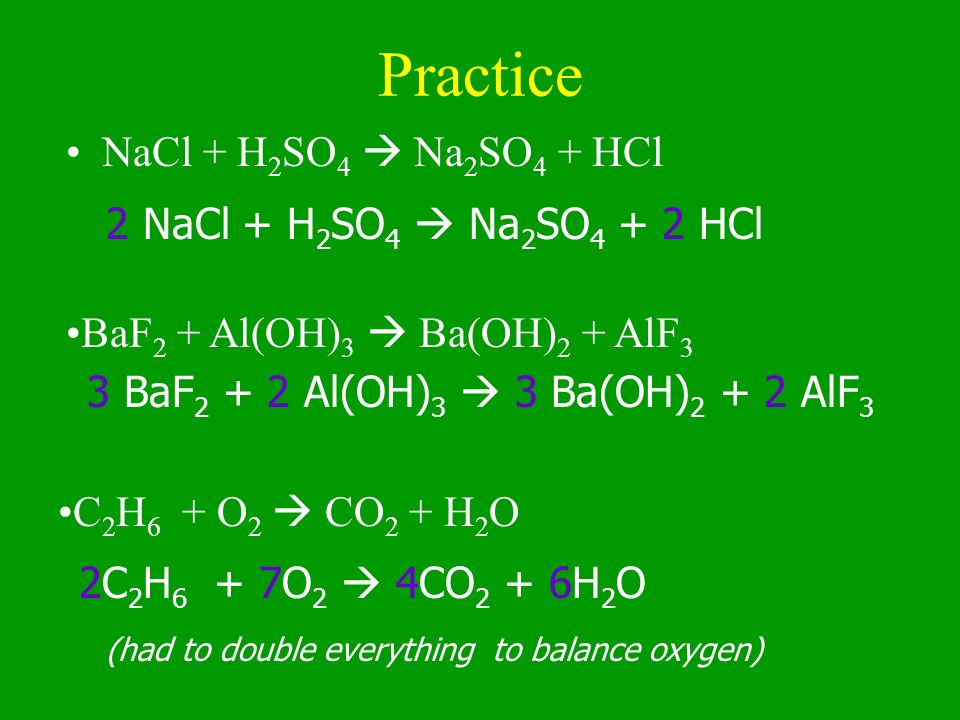 Practice NaCl + H2SO4  Na2SO4 + HCl 2 NaCl + H2SO4  Na2SO4 + 2 HCl