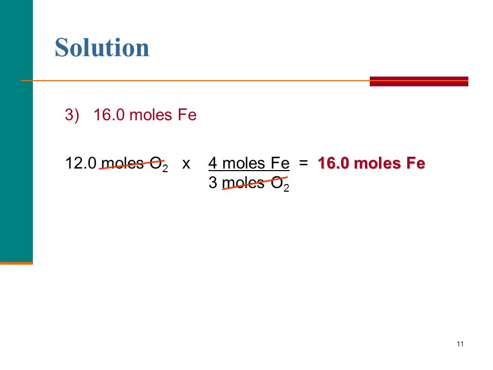 Solution 3) 16.0 moles Fe 12.0 moles O2 x 4 moles Fe = 16.0 moles Fe