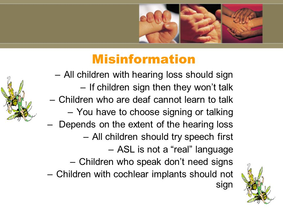 Misinformation All children with hearing loss should sign