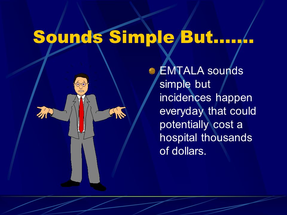 Sounds Simple But……. EMTALA sounds simple but incidences happen everyday that could potentially cost a hospital thousands of dollars.