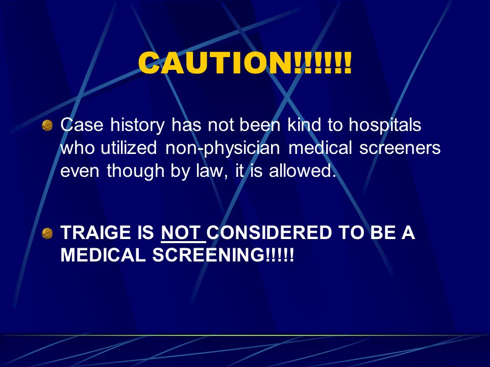 CAUTION!!!!!! Case history has not been kind to hospitals who utilized non-physician medical screeners even though by law, it is allowed.