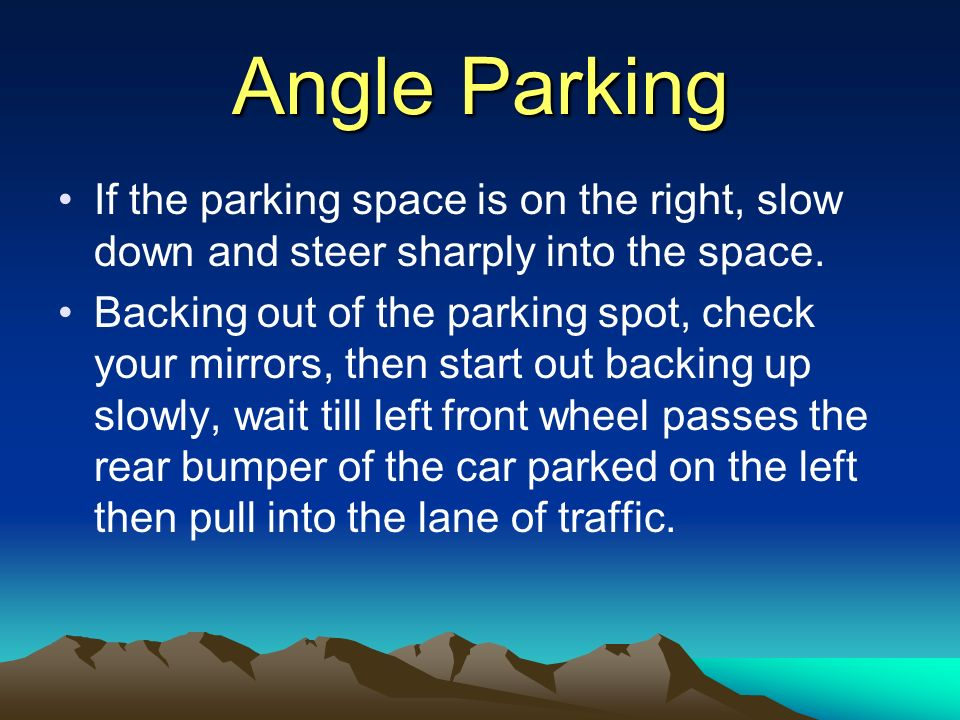 Angle Parking If the parking space is on the right, slow down and steer sharply into the space.
