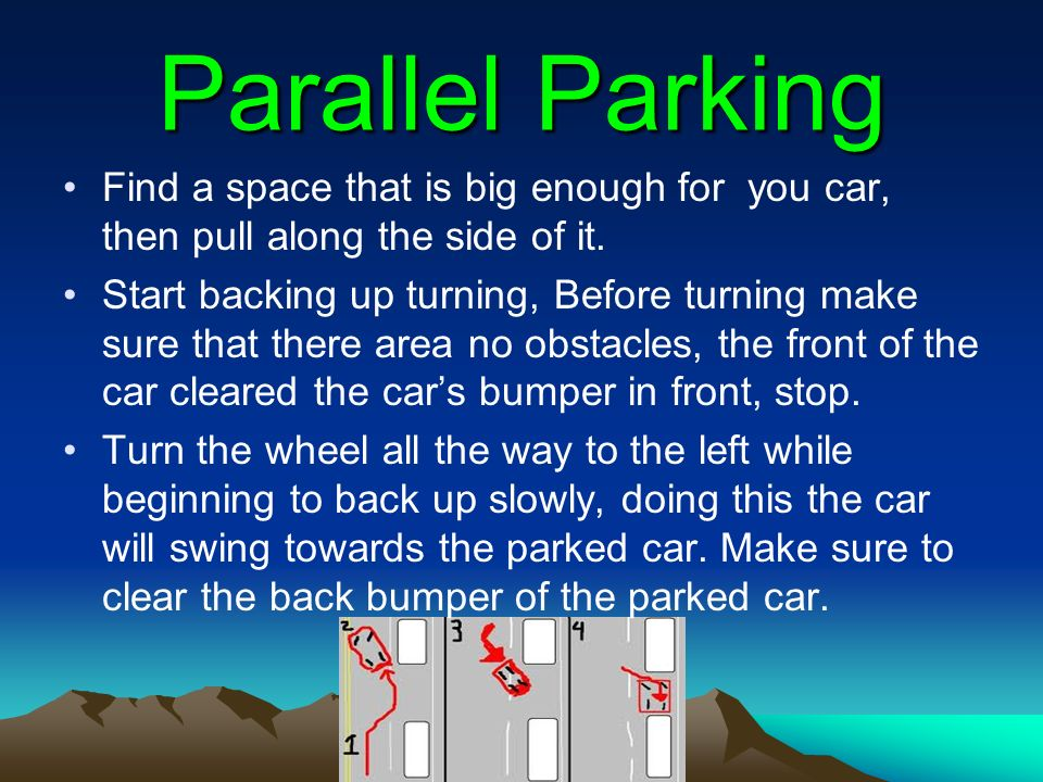Parallel Parking Find a space that is big enough for you car, then pull along the side of it.