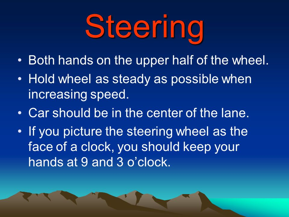 Steering Both hands on the upper half of the wheel.