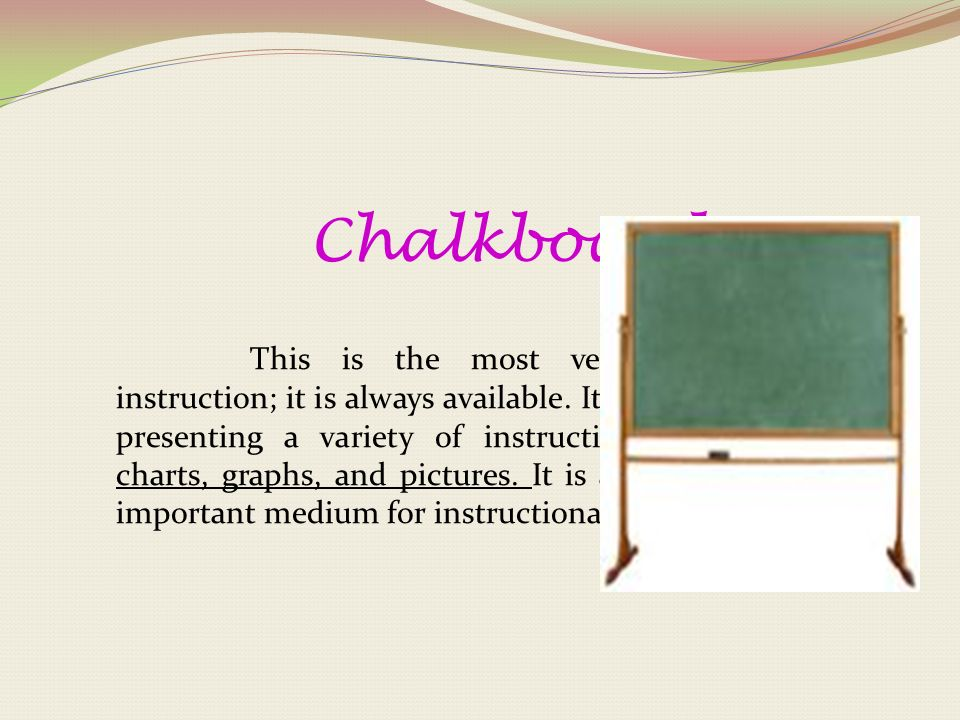 Chalkboard This is the most versatile medium for instruction; it is always available.