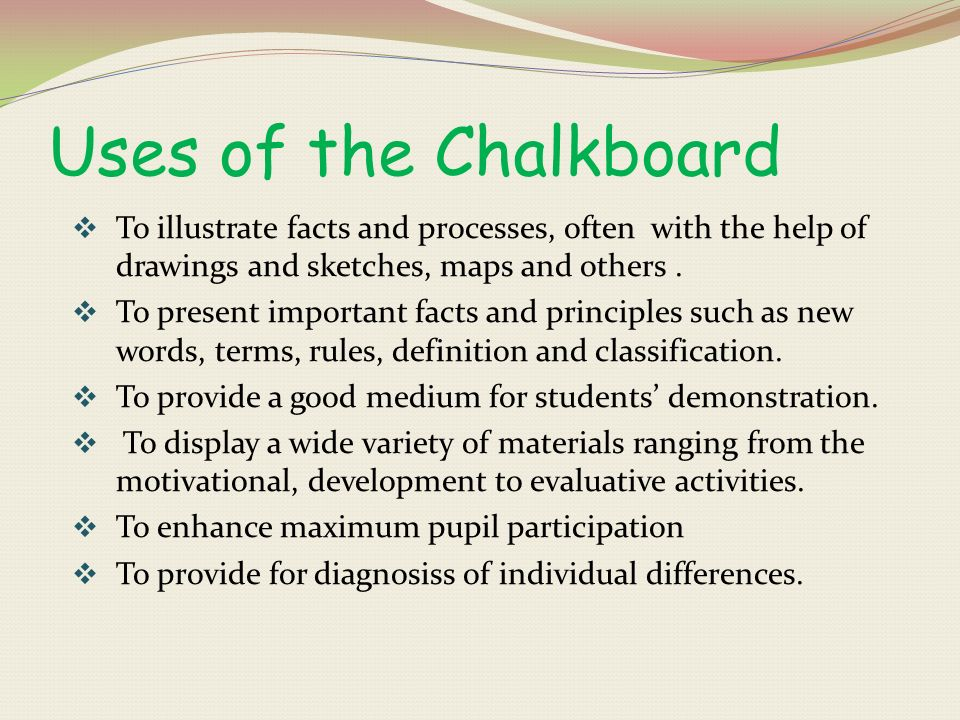 Uses of the Chalkboard To illustrate facts and processes, often with the help of drawings and sketches, maps and others .