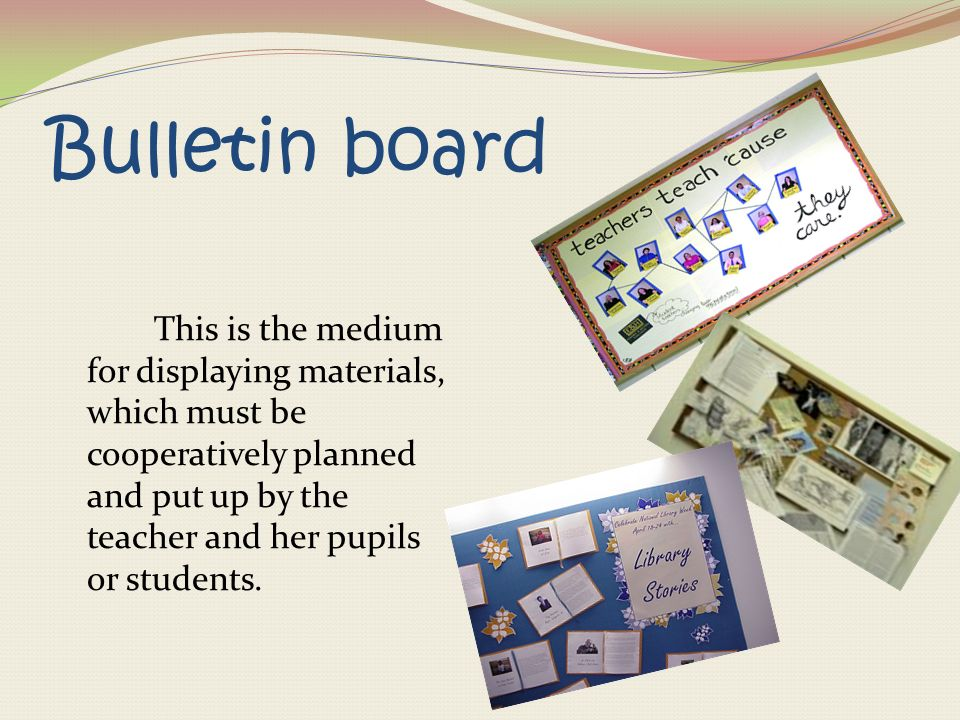 Bulletin board This is the medium for displaying materials, which must be cooperatively planned and put up by the teacher and her pupils or students.