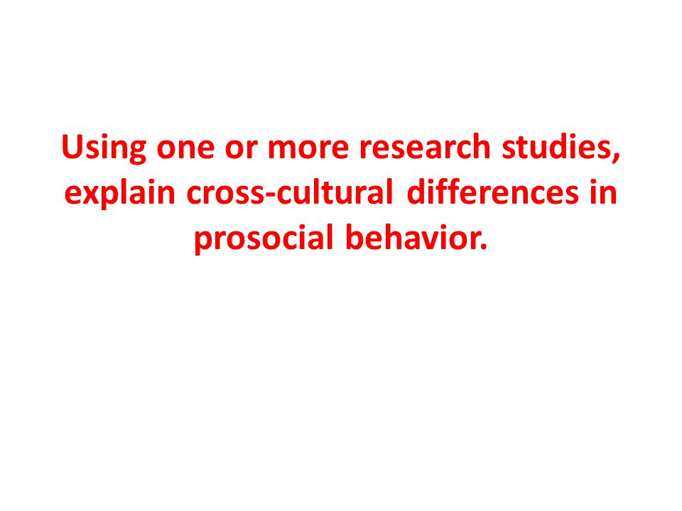 Using one or more research studies, explain cross-cultural differences in prosocial behavior.