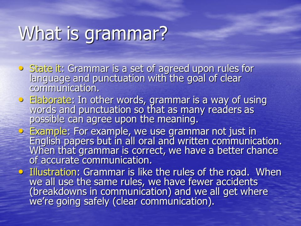 What is grammar State it: Grammar is a set of agreed upon rules for language and punctuation with the goal of clear communication.