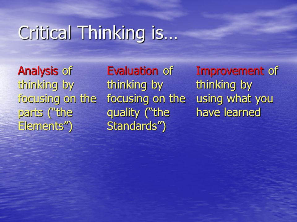 Critical Thinking is… Analysis of thinking by focusing on the parts ( the Elements )