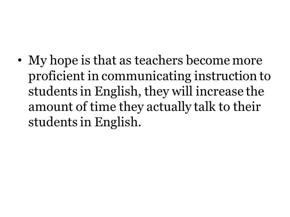 My hope is that as teachers become more proficient in communicating instruction to students in English, they will increase the amount of time they actually talk to their students in English.