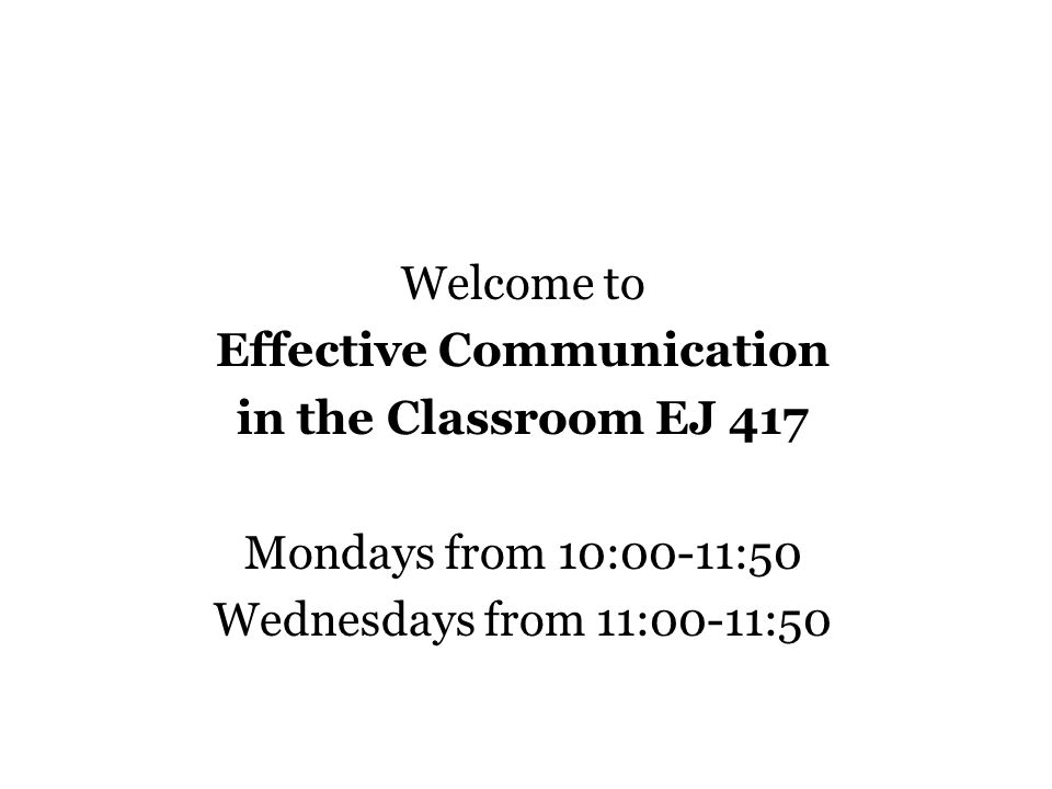 Welcome to Effective Communication in the Classroom EJ 417 Mondays from 10:00-11:50 Wednesdays from 11:00-11:50