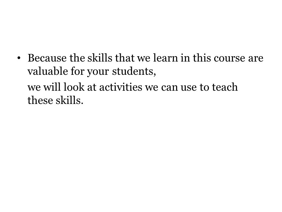 Because the skills that we learn in this course are valuable for your students,