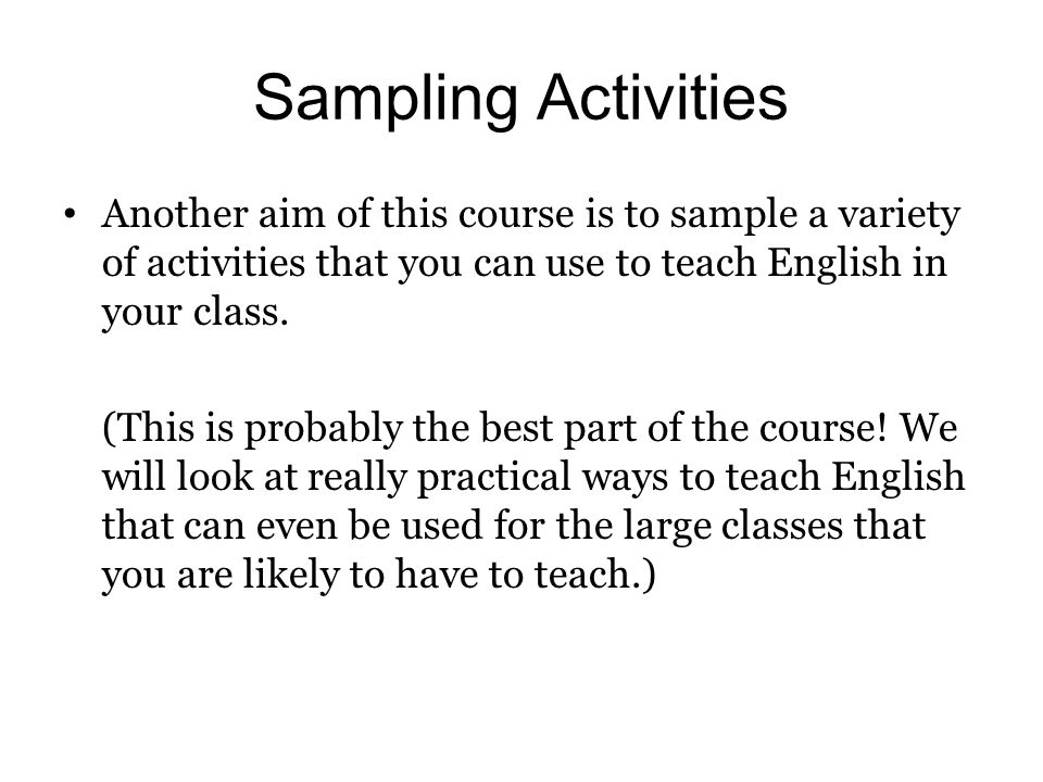 Sampling Activities Another aim of this course is to sample a variety of activities that you can use to teach English in your class.