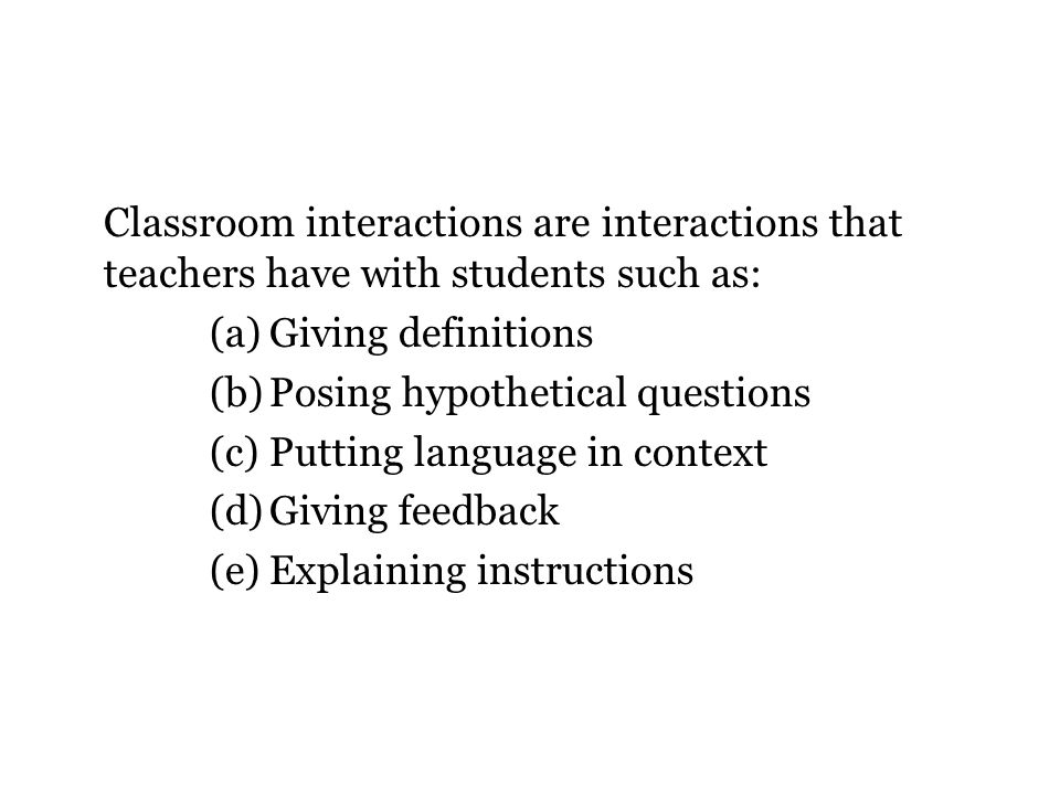 Classroom interactions are interactions that teachers have with students such as: