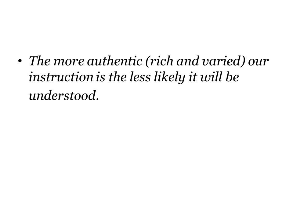 The more authentic (rich and varied) our instruction is the less likely it will be