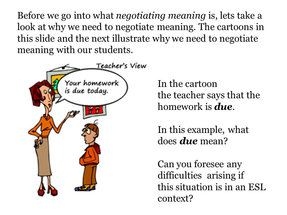 Before we go into what negotiating meaning is, lets take a look at why we need to negotiate meaning. The cartoons in this slide and the next illustrate why we need to negotiate meaning with our students.