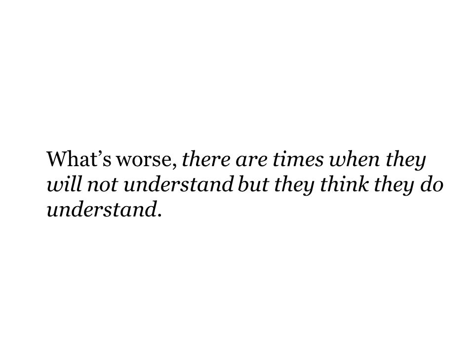 What's worse, there are times when they will not understand but they think they do understand.