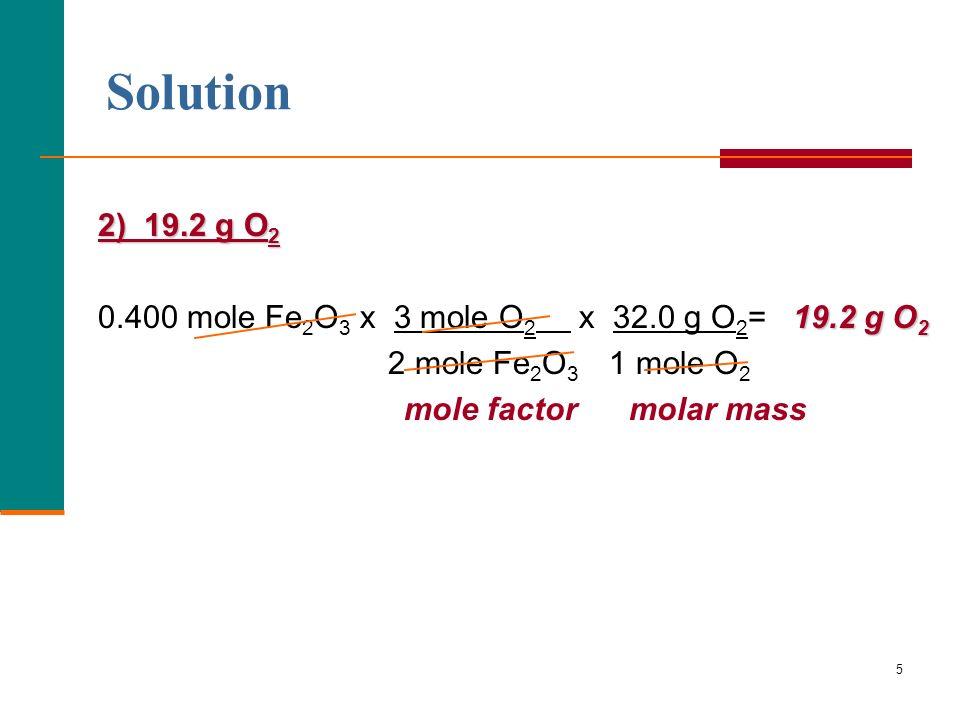 Solution 2) 19.2 g O2. 0.400 mole Fe2O3 x 3 mole O2 x 32.0 g O2= 19.2 g O2. 2 mole Fe2O3 1 mole O2.