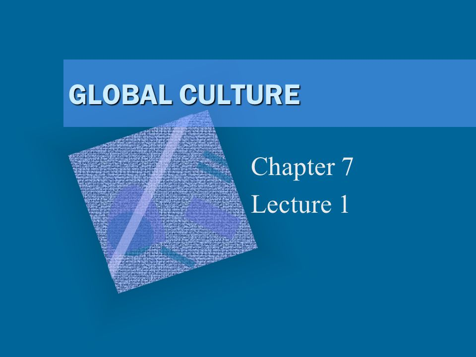 GLOBAL CULTURE Chapter 7 Lecture 1