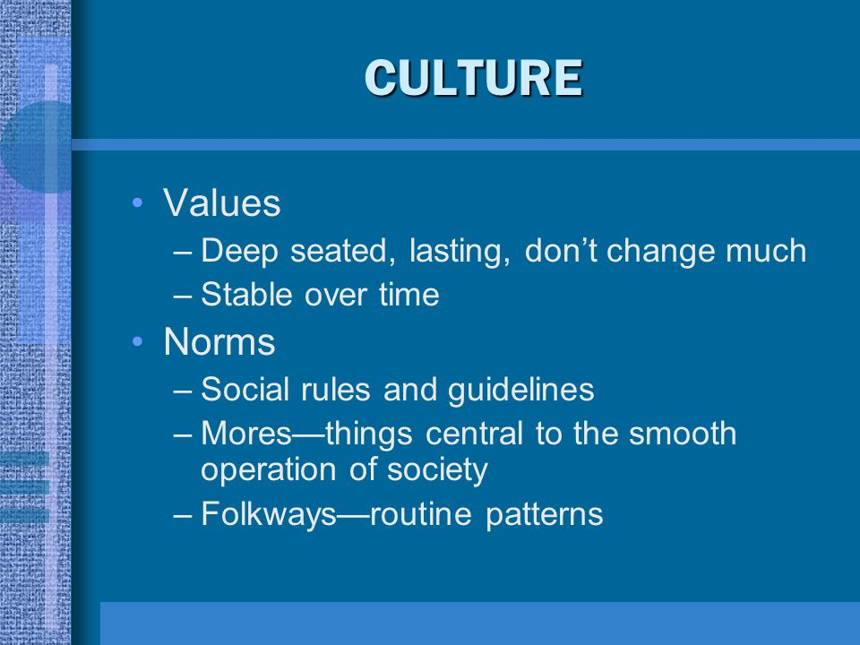 CULTURE Values Norms Deep seated, lasting, don't change much