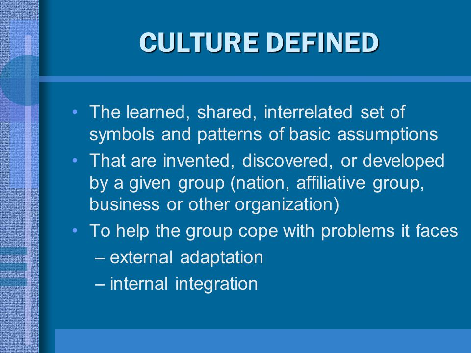 CULTURE DEFINED The learned, shared, interrelated set of symbols and patterns of basic assumptions.