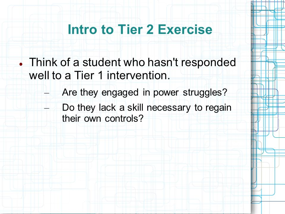 Intro to Tier 2 Exercise Think of a student who hasn t responded well to a Tier 1 intervention. Are they engaged in power struggles