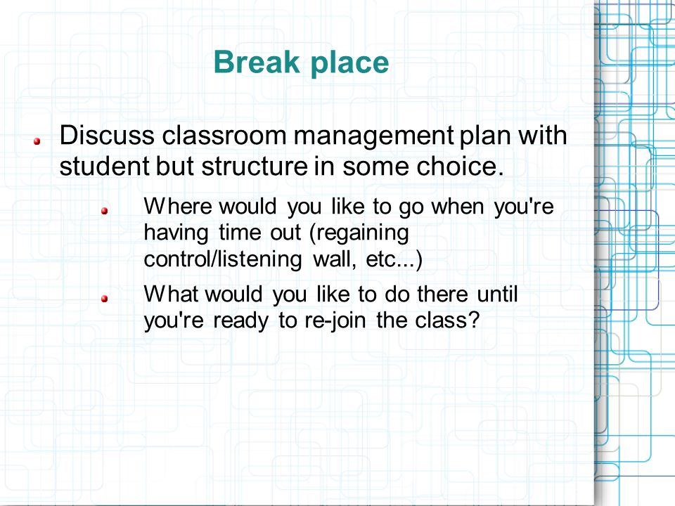 Break place Discuss classroom management plan with student but structure in some choice.