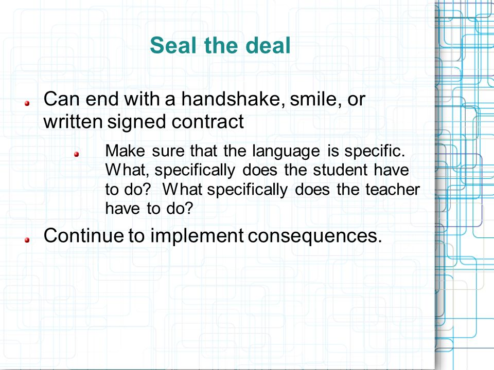 Seal the deal Can end with a handshake, smile, or written signed contract.
