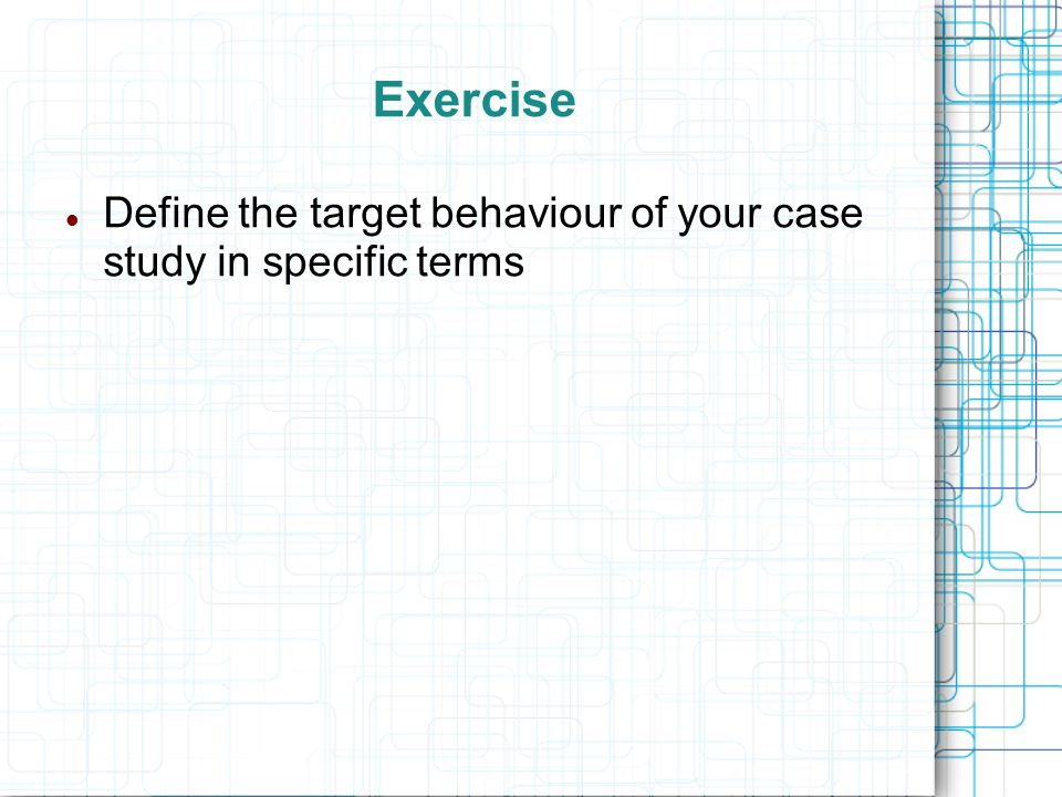 Exercise Define the target behaviour of your case study in specific terms